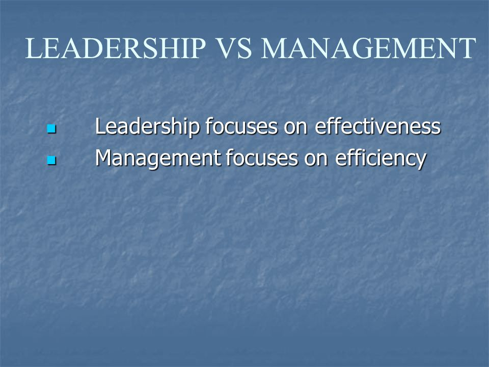 LEADERSHIP VS MANAGEMENT Leadership focuses on effectiveness Leadership focuses on effectiveness Management focuses on efficiency Management focuses on efficiency