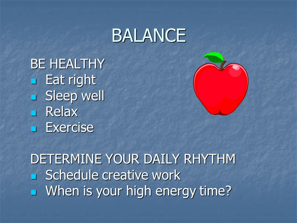 BALANCE BE HEALTHY Eat right Eat right Sleep well Sleep well Relax Relax Exercise Exercise DETERMINE YOUR DAILY RHYTHM Schedule creative work Schedule creative work When is your high energy time.