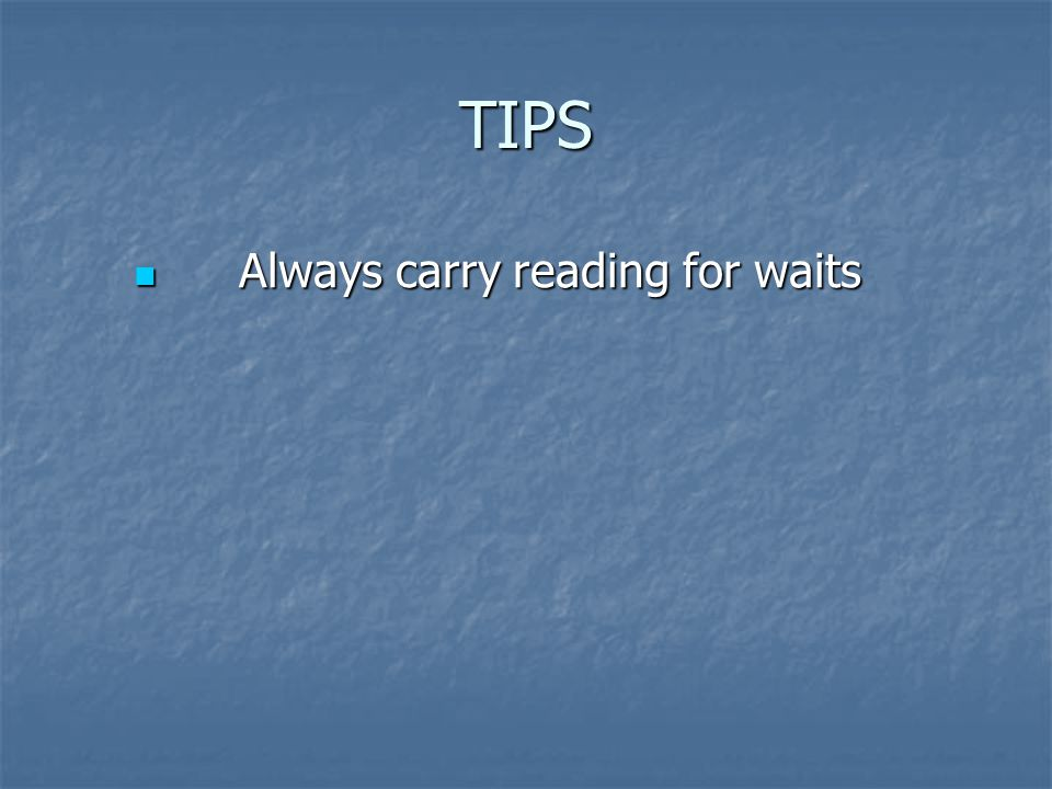 TIPS Always carry reading for waits Always carry reading for waits