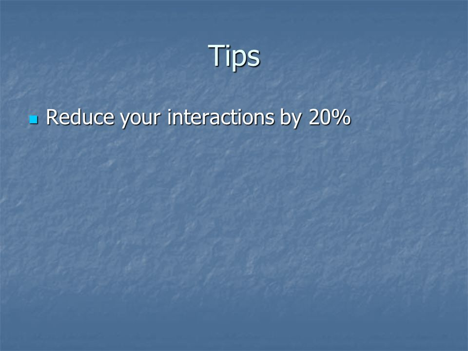 Tips Reduce your interactions by 20% Reduce your interactions by 20%