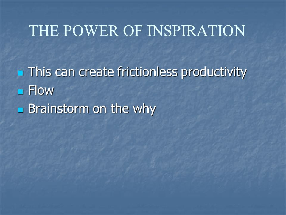 THE POWER OF INSPIRATION This can create frictionless productivity This can create frictionless productivity Flow Flow Brainstorm on the why Brainstorm on the why