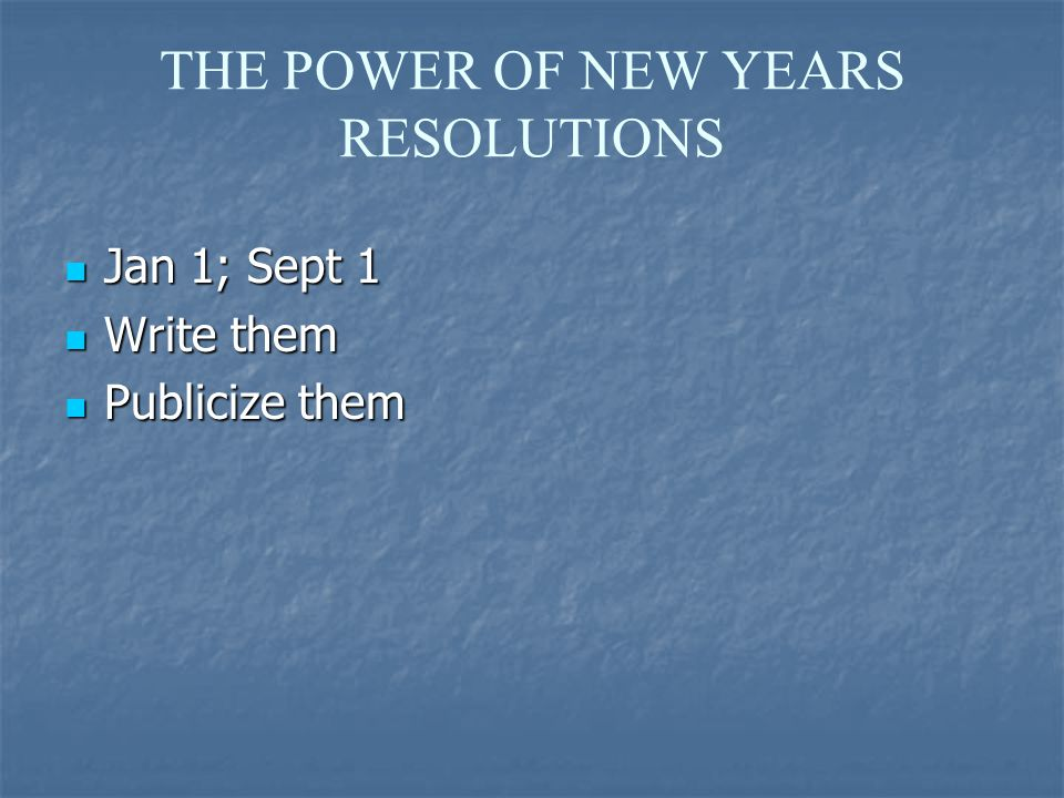 THE POWER OF NEW YEARS RESOLUTIONS Jan 1; Sept 1 Jan 1; Sept 1 Write them Write them Publicize them Publicize them
