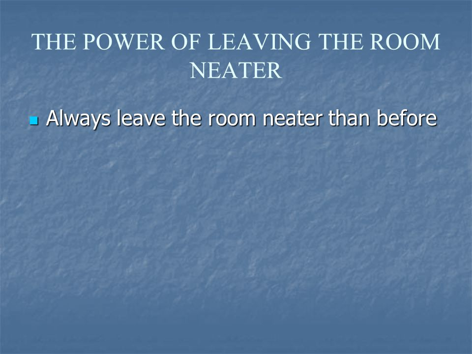 THE POWER OF LEAVING THE ROOM NEATER Always leave the room neater than before Always leave the room neater than before