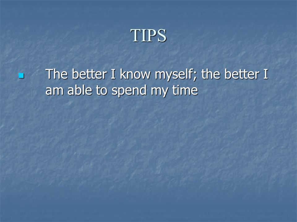 TIPS The better I know myself; the better I am able to spend my time The better I know myself; the better I am able to spend my time