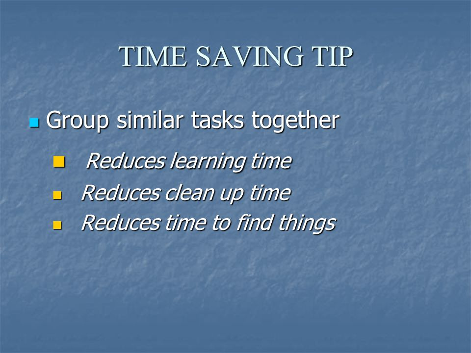 TIME SAVING TIP Group similar tasks together Group similar tasks together Reduces learning time Reduces learning time Reduces clean up time Reduces clean up time Reduces time to find things Reduces time to find things