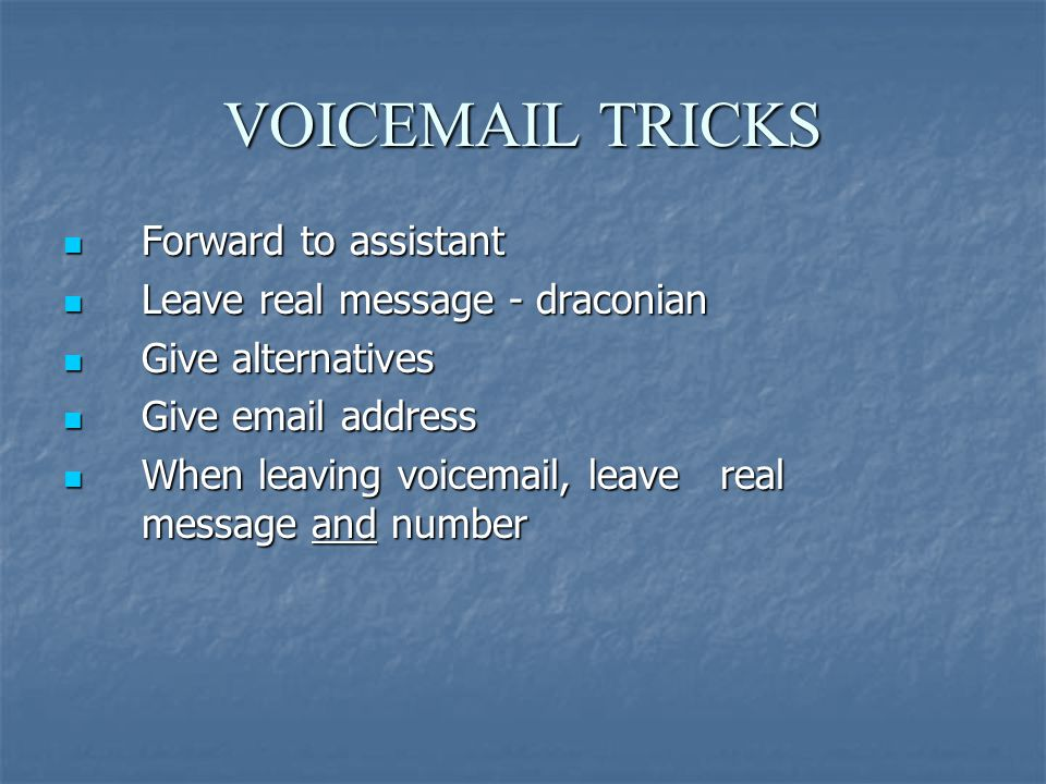 VOICEMAIL TRICKS Forward to assistant Forward to assistant Leave real message - draconian Leave real message - draconian Give alternatives Give alternatives Give email address Give email address When leaving voicemail, leave real message and number When leaving voicemail, leave real message and number