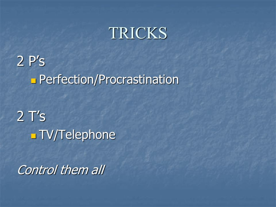 TRICKS 2 P's Perfection/Procrastination Perfection/Procrastination 2 T's TV/Telephone TV/Telephone Control them all