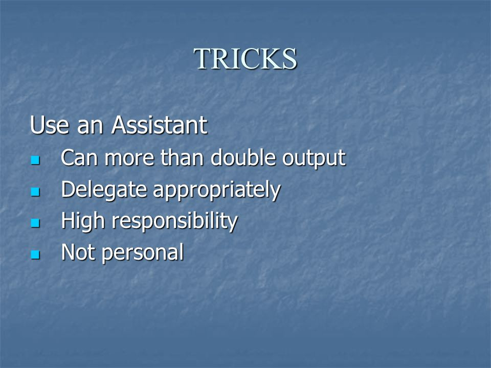 TRICKS Use an Assistant Can more than double output Can more than double output Delegate appropriately Delegate appropriately High responsibility High responsibility Not personal Not personal