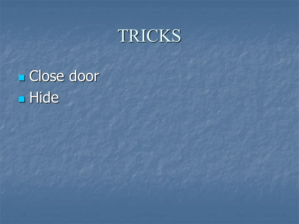 TRICKS Close door Close door Hide Hide