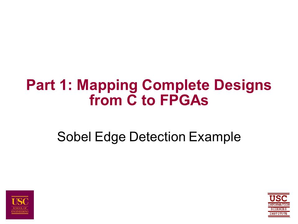 SCIENCES USC INFORMATION INSTITUTE Part 1: Mapping Complete Designs from C to FPGAs Sobel Edge Detection Example