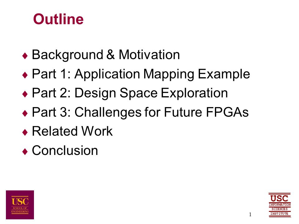 SCIENCES USC INFORMATION INSTITUTE 1 Outline  Background & Motivation  Part 1: Application Mapping Example  Part 2: Design Space Exploration  Part 3: Challenges for Future FPGAs  Related Work  Conclusion