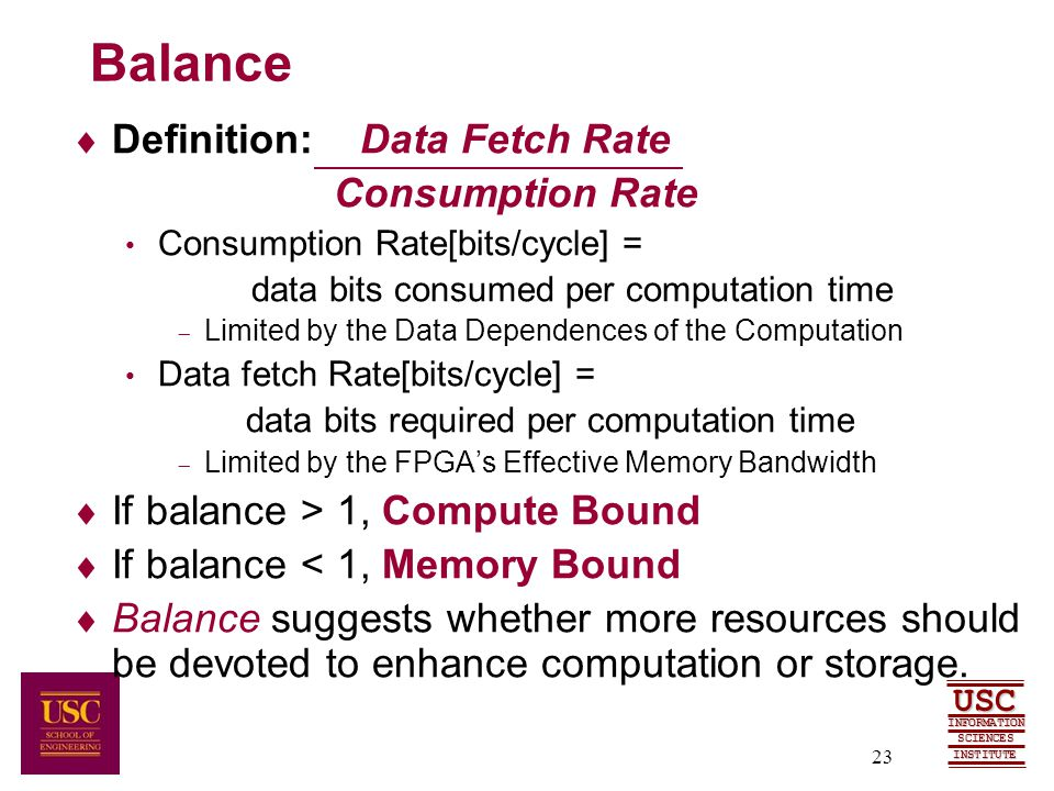 SCIENCES USC INFORMATION INSTITUTE 23 Balance  Definition: Data Fetch Rate Consumption Rate Consumption Rate[bits/cycle] = data bits consumed per computation time  Limited by the Data Dependences of the Computation Data fetch Rate[bits/cycle] = data bits required per computation time  Limited by the FPGA's Effective Memory Bandwidth  If balance > 1, Compute Bound  If balance < 1, Memory Bound  Balance suggests whether more resources should be devoted to enhance computation or storage.