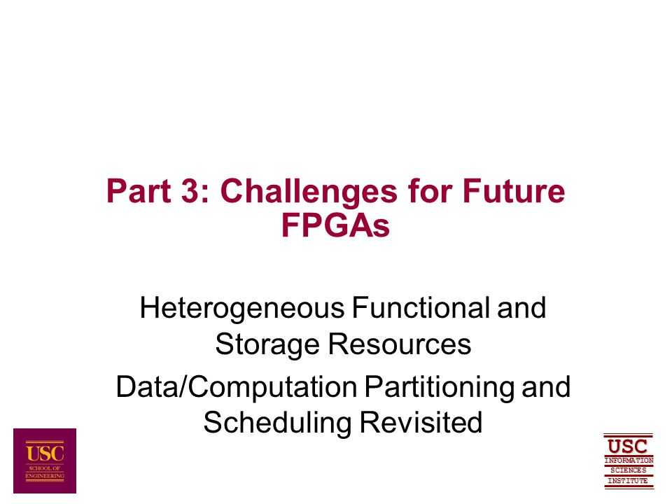 SCIENCES USC INFORMATION INSTITUTE Part 3: Challenges for Future FPGAs Heterogeneous Functional and Storage Resources Data/Computation Partitioning and Scheduling Revisited