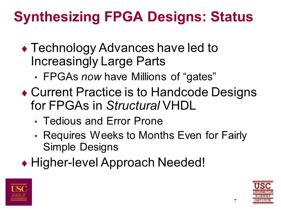 SCIENCES USC INFORMATION INSTITUTE 7 Synthesizing FPGA Designs: Status  Technology Advances have led to Increasingly Large Parts FPGAs now have Millions of gates  Current Practice is to Handcode Designs for FPGAs in Structural VHDL Tedious and Error Prone Requires Weeks to Months Even for Fairly Simple Designs  Higher-level Approach Needed!