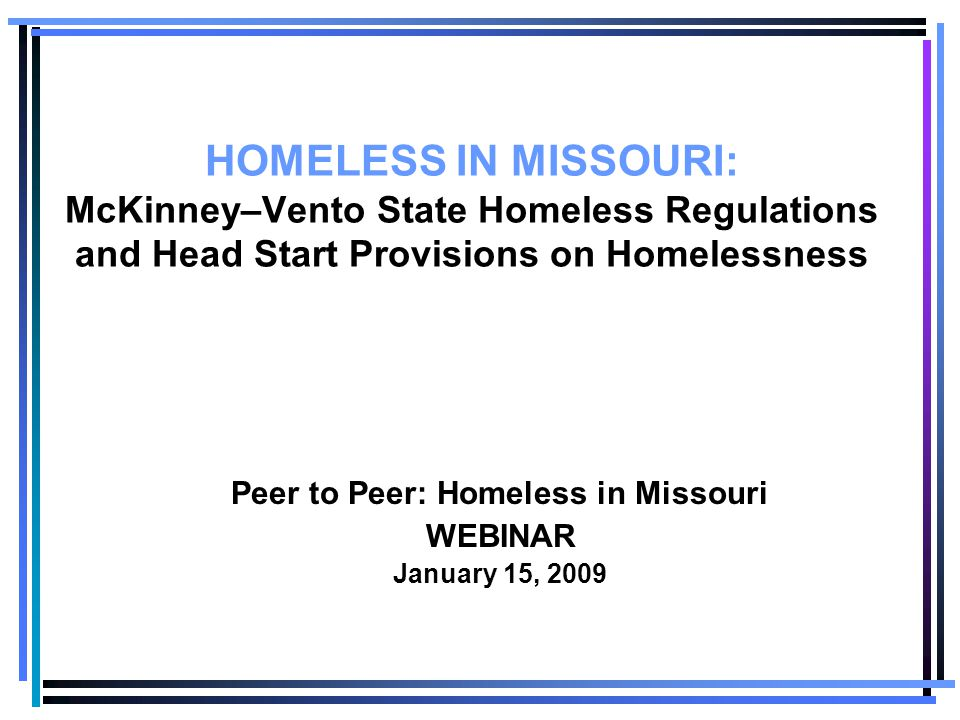 HOMELESS IN MISSOURI: McKinney–Vento State Homeless Regulations and Head Start Provisions on Homelessness Peer to Peer: Homeless in Missouri WEBINAR January 15, 2009