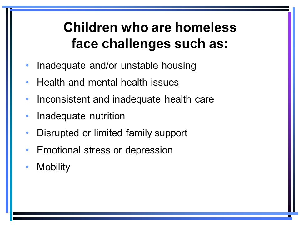 Children who are homeless face challenges such as: Inadequate and/or unstable housing Health and mental health issues Inconsistent and inadequate health care Inadequate nutrition Disrupted or limited family support Emotional stress or depression Mobility