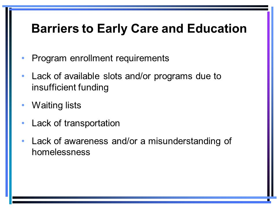 Barriers to Early Care and Education Program enrollment requirements Lack of available slots and/or programs due to insufficient funding Waiting lists Lack of transportation Lack of awareness and/or a misunderstanding of homelessness