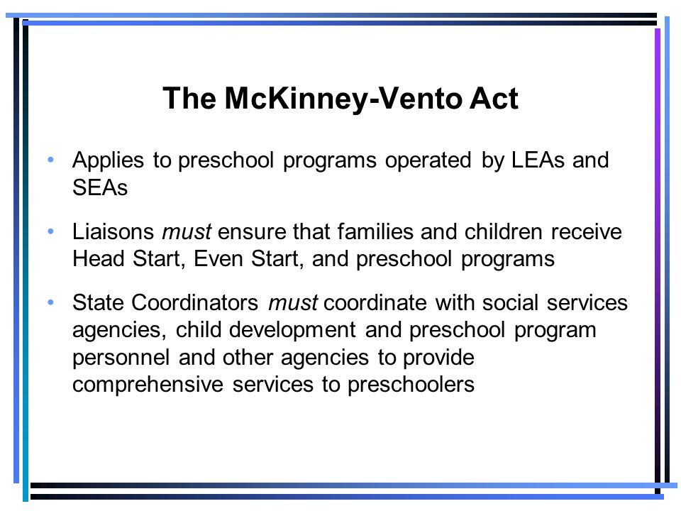 The McKinney-Vento Act Applies to preschool programs operated by LEAs and SEAs Liaisons must ensure that families and children receive Head Start, Even Start, and preschool programs State Coordinators must coordinate with social services agencies, child development and preschool program personnel and other agencies to provide comprehensive services to preschoolers