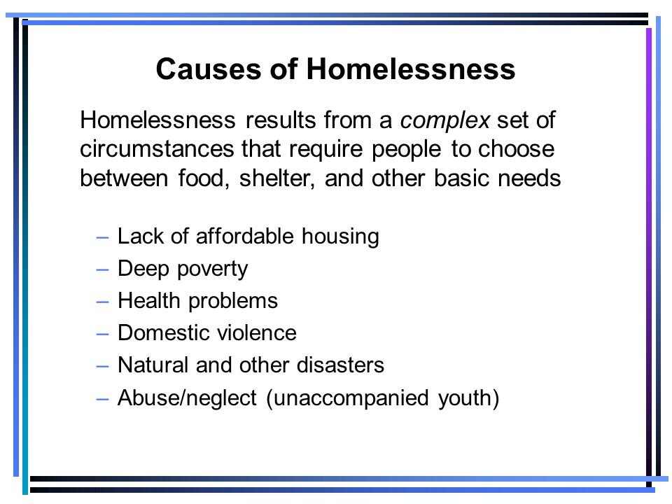Causes of Homelessness –Lack of affordable housing –Deep poverty –Health problems –Domestic violence –Natural and other disasters –Abuse/neglect (unaccompanied youth) Homelessness results from a complex set of circumstances that require people to choose between food, shelter, and other basic needs