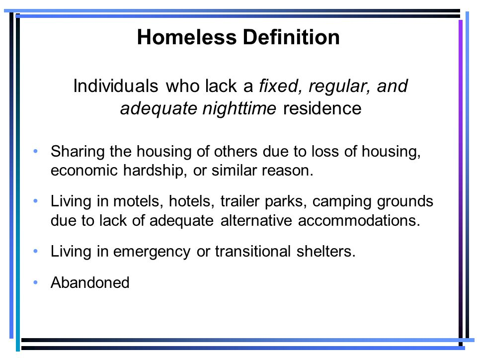 Homeless Definition Individuals who lack a fixed, regular, and adequate nighttime residence Sharing the housing of others due to loss of housing, economic hardship, or similar reason.