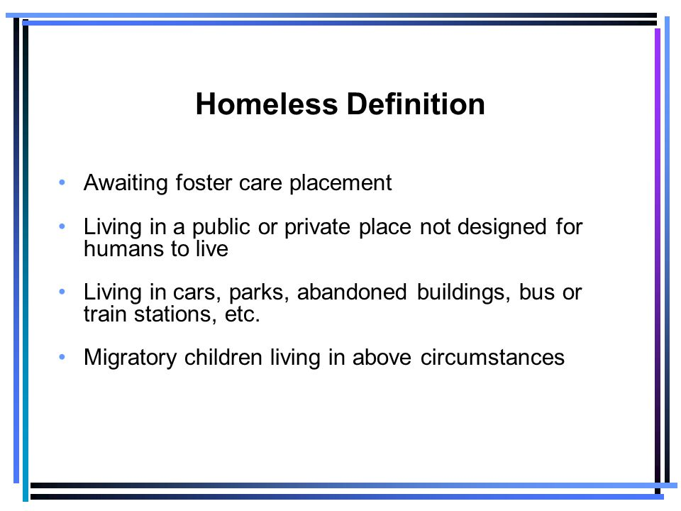 Homeless Definition Awaiting foster care placement Living in a public or private place not designed for humans to live Living in cars, parks, abandoned buildings, bus or train stations, etc.