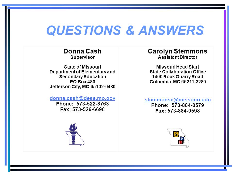 QUESTIONS & ANSWERS Donna Cash Supervisor State of Missouri Department of Elementary and Secondary Education PO Box 480 Jefferson City, MO 65102-0480 donna.cash@dese.mo.gov Phone: 573-522-8763 Fax: 573-526-6698 Carolyn Stemmons Assistant Director Missouri Head Start State Collaboration Office 1400 Rock Quarry Road Columbia, MO 65211-3280 stemmonsc@missouri.edu Phone: 573-884-0579 Fax: 573-884-0598