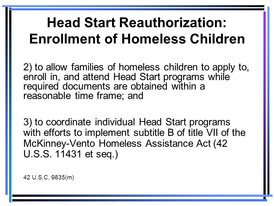 Head Start Reauthorization: Enrollment of Homeless Children 2) to allow families of homeless children to apply to, enroll in, and attend Head Start programs while required documents are obtained within a reasonable time frame; and 3) to coordinate individual Head Start programs with efforts to implement subtitle B of title VII of the McKinney-Vento Homeless Assistance Act (42 U.S.S.