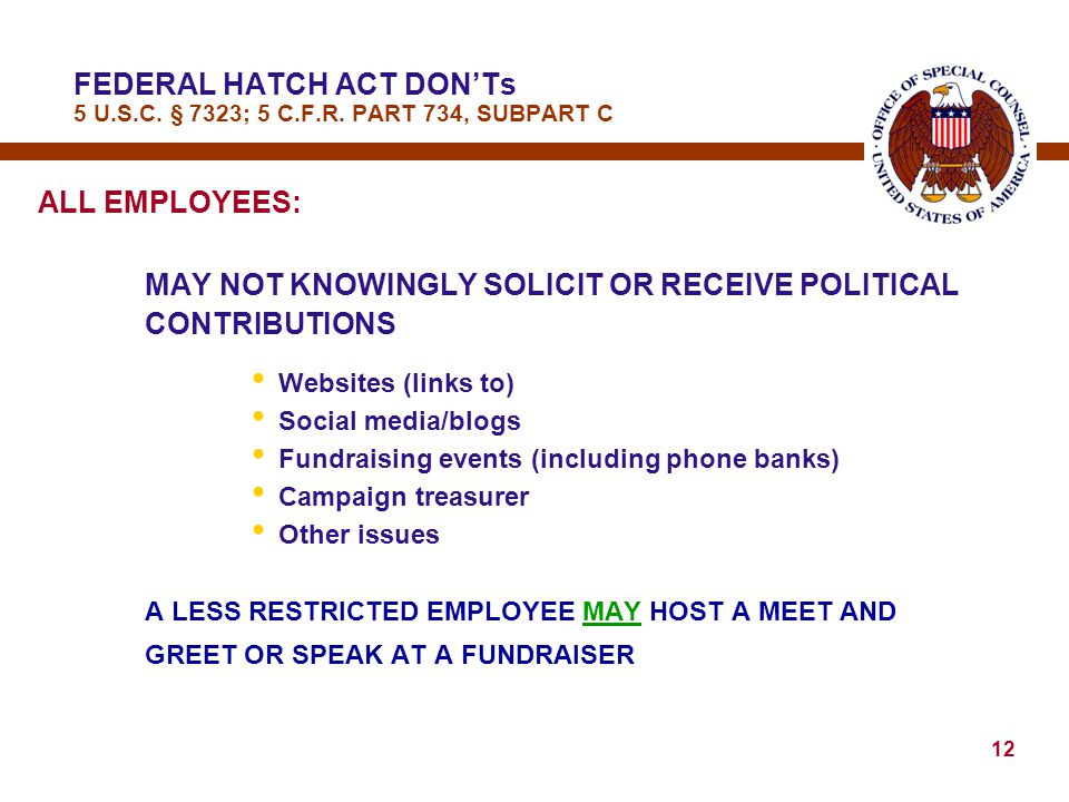 12 ALL EMPLOYEES: MAY NOT KNOWINGLY SOLICIT OR RECEIVE POLITICAL CONTRIBUTIONS Websites (links to) Social media/blogs Fundraising events (including phone banks) Campaign treasurer Other issues A LESS RESTRICTED EMPLOYEE MAY HOST A MEET AND GREET OR SPEAK AT A FUNDRAISER FEDERAL HATCH ACT DON'Ts 5 U.S.C.