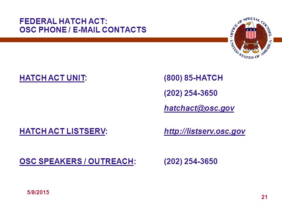 5/8/2015 21 HATCH ACT UNIT:(800) 85-HATCH (202) 254-3650 hatchact@osc.gov HATCH ACT LISTSERV:http://listserv.osc.gov OSC SPEAKERS / OUTREACH:(202) 254-3650 FEDERAL HATCH ACT: OSC PHONE / E-MAIL CONTACTS