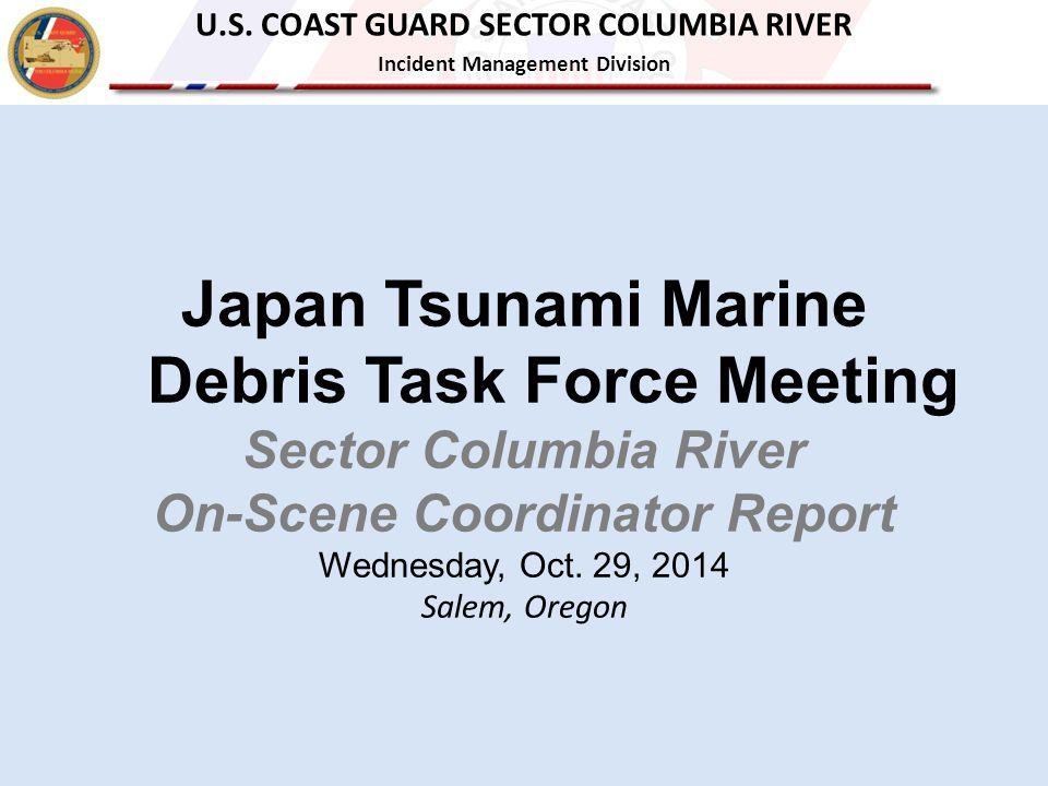 Japan Tsunami Marine Debris Task Force Meeting Sector Columbia River On-Scene Coordinator Report Wednesday, Oct. 29, 2014 Salem, Oregon U.S. COAST GUA