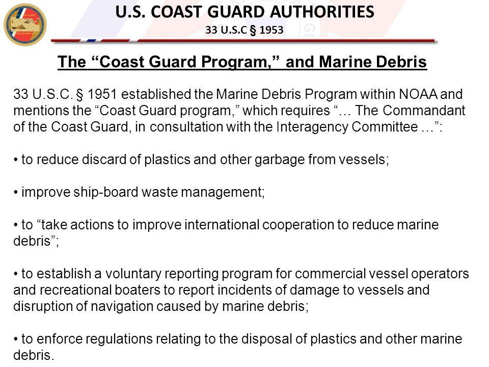 "U.S. COAST GUARD AUTHORITIES 33 U.S.C § 1953 The ""Coast Guard Program,"" and Marine Debris 33 U.S.C. § 1951 established the Marine Debris Program withi"