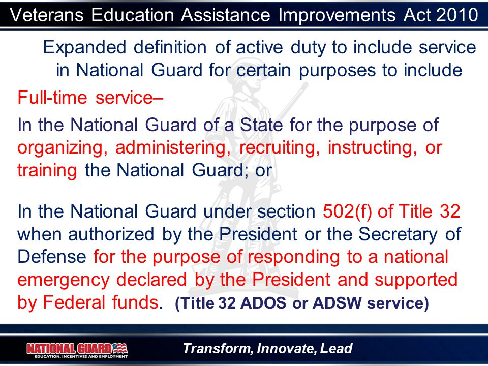 Transform, Innovate, Lead Veterans Education Assistance Improvements Act 2010 Expanded definition of active duty to include service in National Guard for certain purposes to include Full-time service– In the National Guard of a State for the purpose of organizing, administering, recruiting, instructing, or training the National Guard; or In the National Guard under section 502(f) of Title 32 when authorized by the President or the Secretary of Defense for the purpose of responding to a national emergency declared by the President and supported by Federal funds.