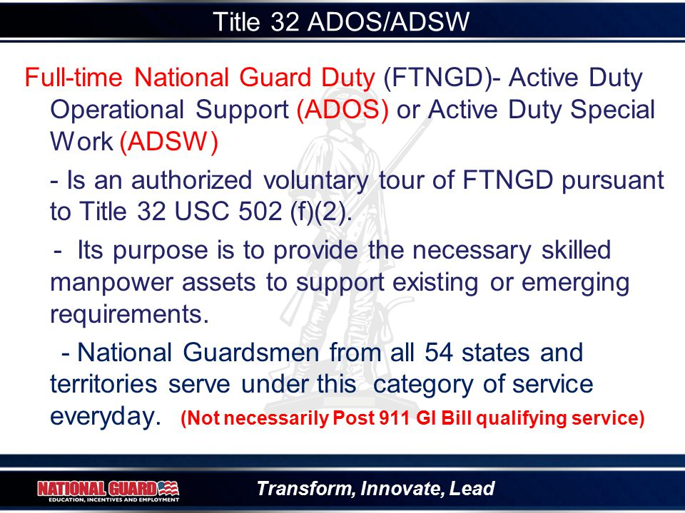 Transform, Innovate, Lead Title 32 ADOS/ADSW Full-time National Guard Duty (FTNGD)- Active Duty Operational Support (ADOS) or Active Duty Special Work (ADSW) - Is an authorized voluntary tour of FTNGD pursuant to Title 32 USC 502 (f)(2).