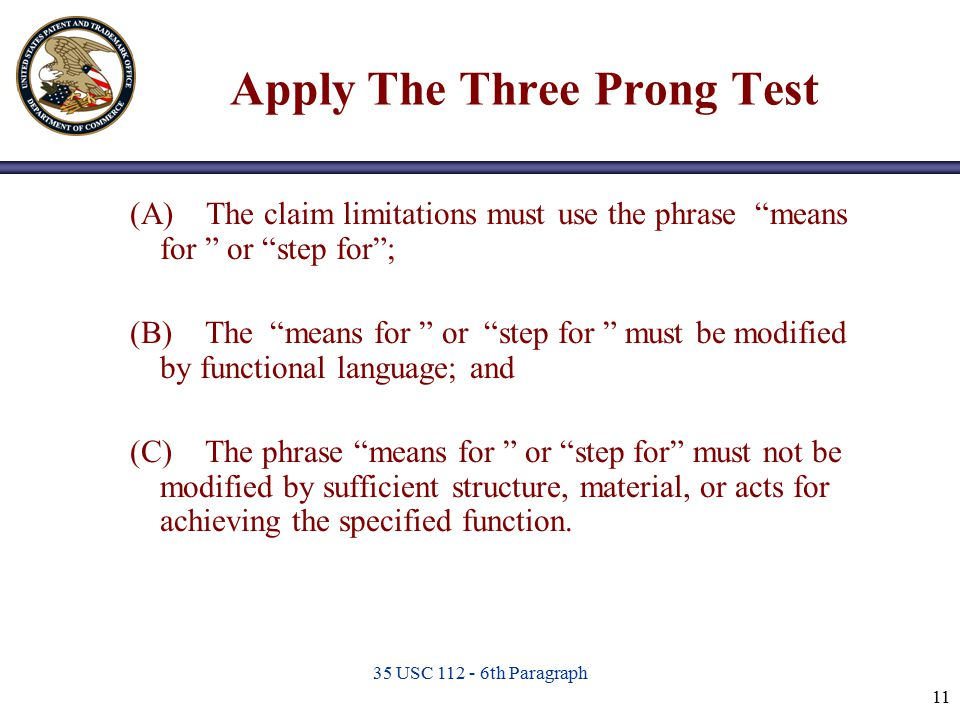 "35 USC 112 - 6th Paragraph 11 Apply The Three Prong Test (A) The claim limitations must use the phrase ""means for "" or ""step for""; (B) The ""means for"