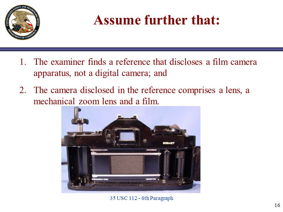 35 USC 112 - 6th Paragraph 16 1.The examiner finds a reference that discloses a film camera apparatus, not a digital camera; and 2.The camera disclose