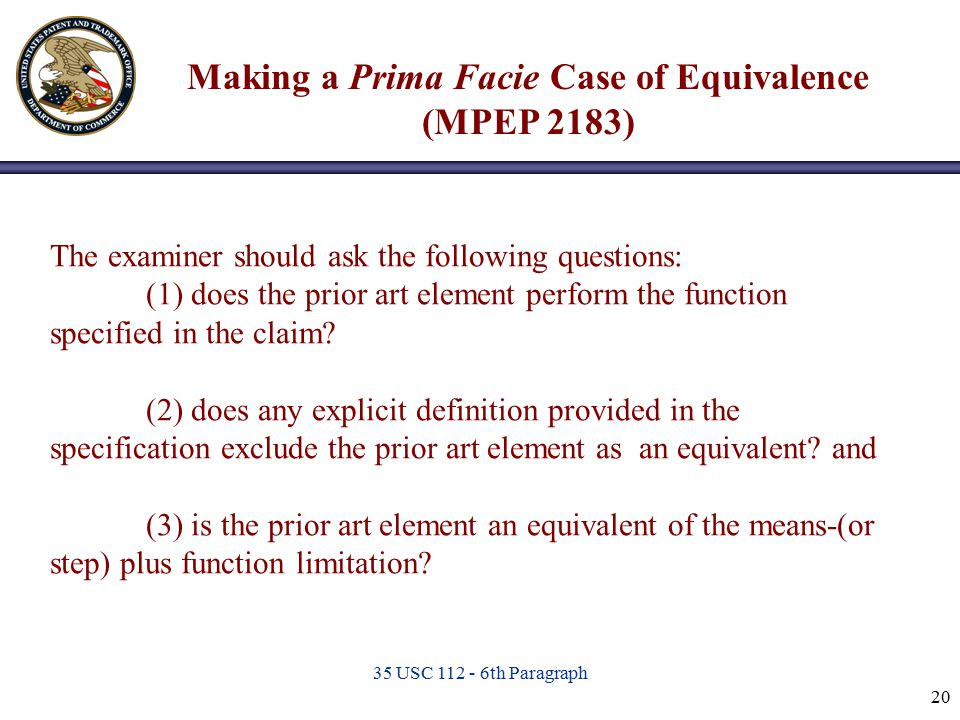 35 USC 112 - 6th Paragraph 20 The examiner should ask the following questions: (1) does the prior art element perform the function specified in the cl