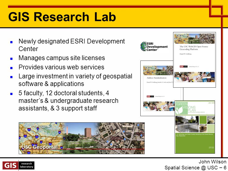 GIS Research Lab John Wilson Spatial Science @ USC – 6 Newly designated ESRI Development Center Manages campus site licenses Provides various web services Large investment in variety of geospatial software & applications 5 faculty, 12 doctoral students, 4 master's & undergraduate research assistants, & 3 support staff