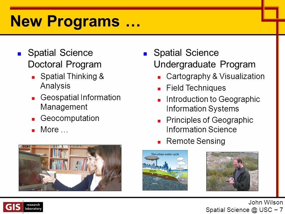 New Programs … John Wilson Spatial Science @ USC – 7 Spatial Science Doctoral Program Spatial Thinking & Analysis Geospatial Information Management Geocomputation More … Spatial Science Undergraduate Program Cartography & Visualization Field Techniques Introduction to Geographic Information Systems Principles of Geographic Information Science Remote Sensing