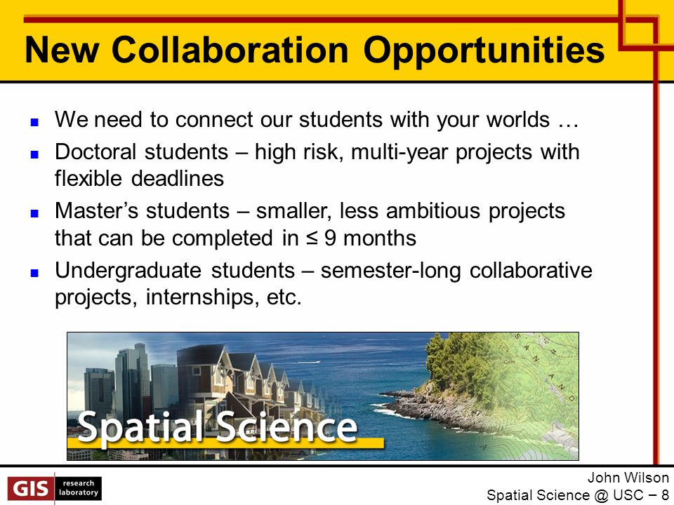 New Collaboration Opportunities We need to connect our students with your worlds … Doctoral students – high risk, multi-year projects with flexible deadlines Master's students – smaller, less ambitious projects that can be completed in ≤ 9 months Undergraduate students – semester-long collaborative projects, internships, etc.