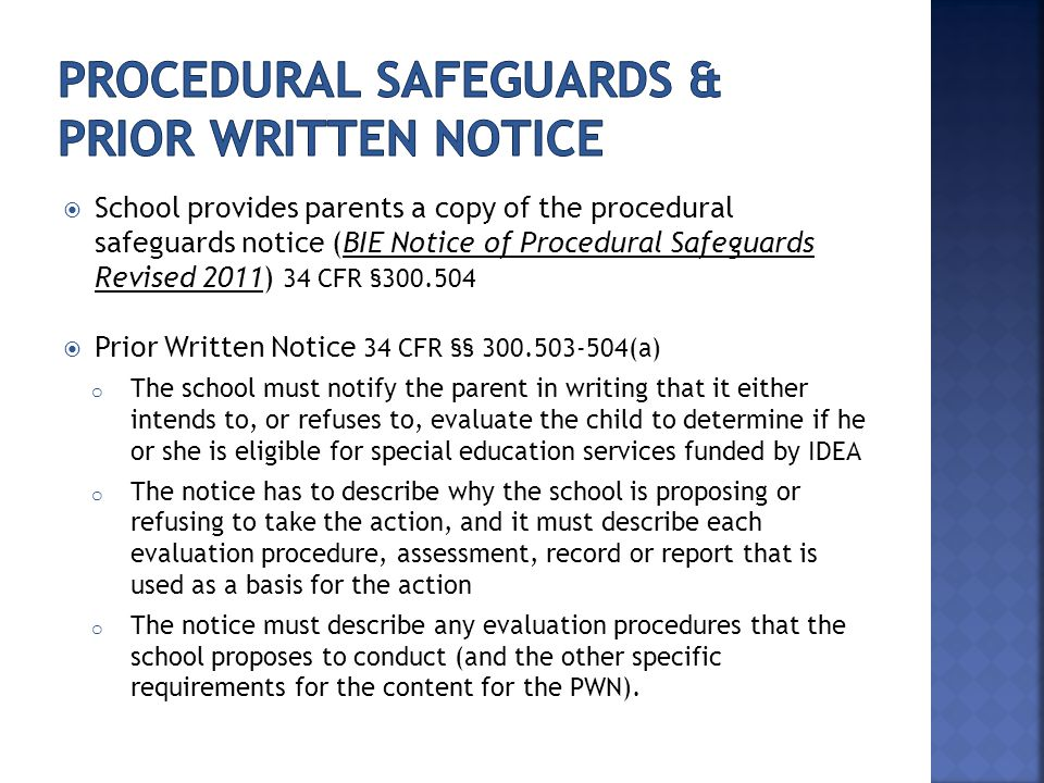  School provides parents a copy of the procedural safeguards notice (BIE Notice of Procedural Safeguards Revised 2011) 34 CFR §300.504  Prior Written Notice 34 CFR §§ 300.503-504(a) o The school must notify the parent in writing that it either intends to, or refuses to, evaluate the child to determine if he or she is eligible for special education services funded by IDEA o The notice has to describe why the school is proposing or refusing to take the action, and it must describe each evaluation procedure, assessment, record or report that is used as a basis for the action o The notice must describe any evaluation procedures that the school proposes to conduct (and the other specific requirements for the content for the PWN).