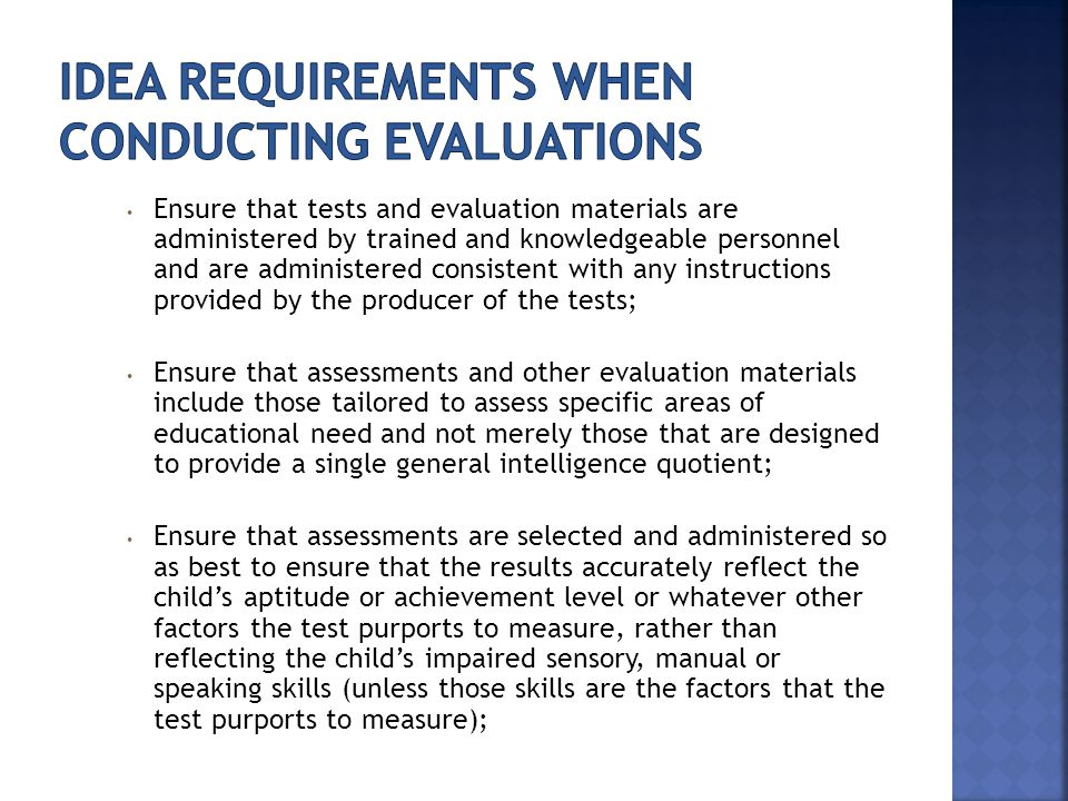 Ensure that tests and evaluation materials are administered by trained and knowledgeable personnel and are administered consistent with any instructions provided by the producer of the tests; Ensure that assessments and other evaluation materials include those tailored to assess specific areas of educational need and not merely those that are designed to provide a single general intelligence quotient; Ensure that assessments are selected and administered so as best to ensure that the results accurately reflect the child's aptitude or achievement level or whatever other factors the test purports to measure, rather than reflecting the child's impaired sensory, manual or speaking skills (unless those skills are the factors that the test purports to measure);