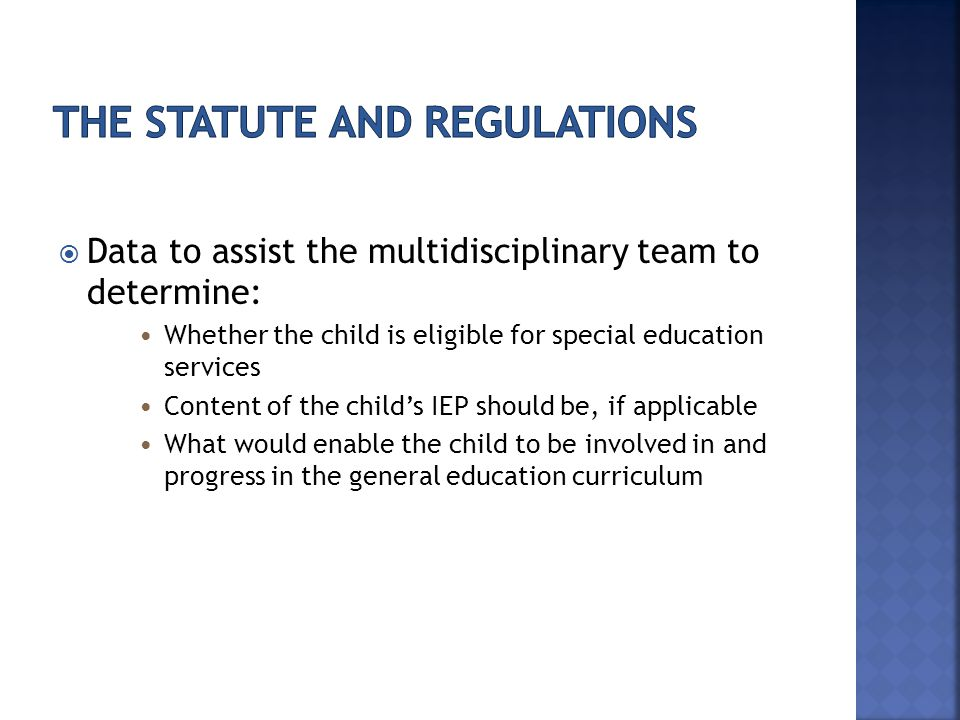  Data to assist the multidisciplinary team to determine: Whether the child is eligible for special education services Content of the child's IEP should be, if applicable What would enable the child to be involved in and progress in the general education curriculum