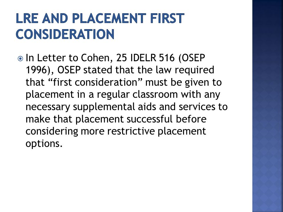  In Letter to Cohen, 25 IDELR 516 (OSEP 1996), OSEP stated that the law required that first consideration must be given to placement in a regular classroom with any necessary supplemental aids and services to make that placement successful before considering more restrictive placement options.
