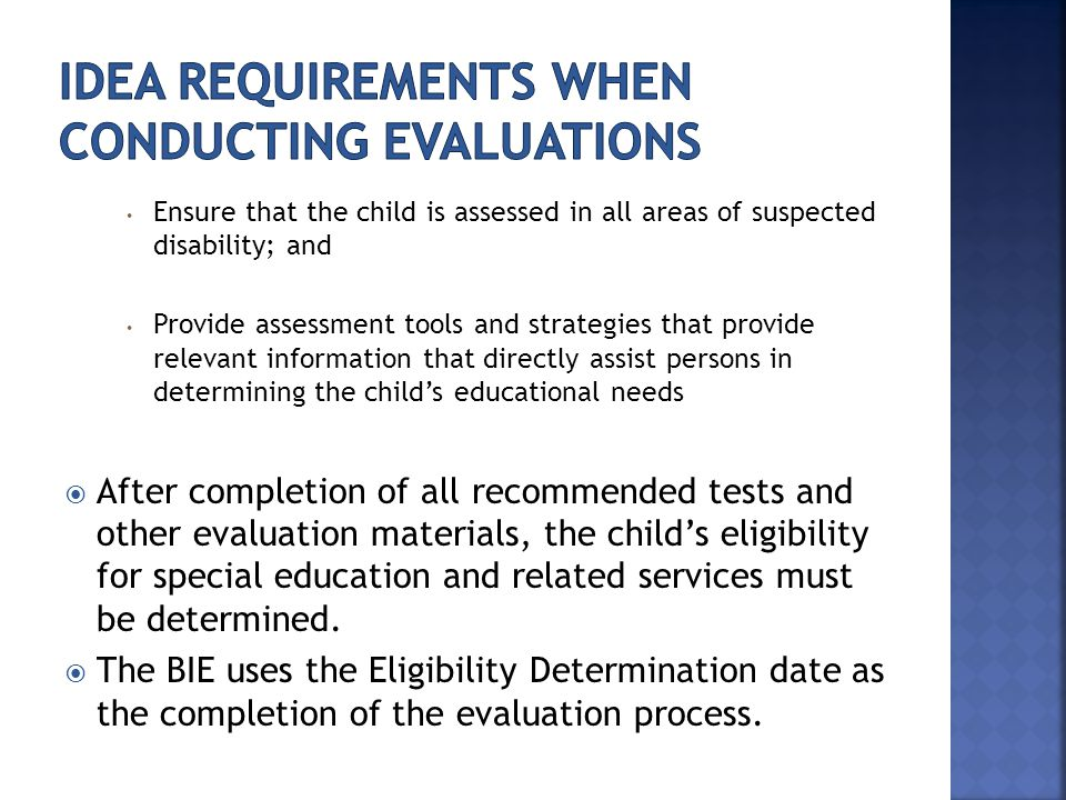 Ensure that the child is assessed in all areas of suspected disability; and Provide assessment tools and strategies that provide relevant information that directly assist persons in determining the child's educational needs  After completion of all recommended tests and other evaluation materials, the child's eligibility for special education and related services must be determined.