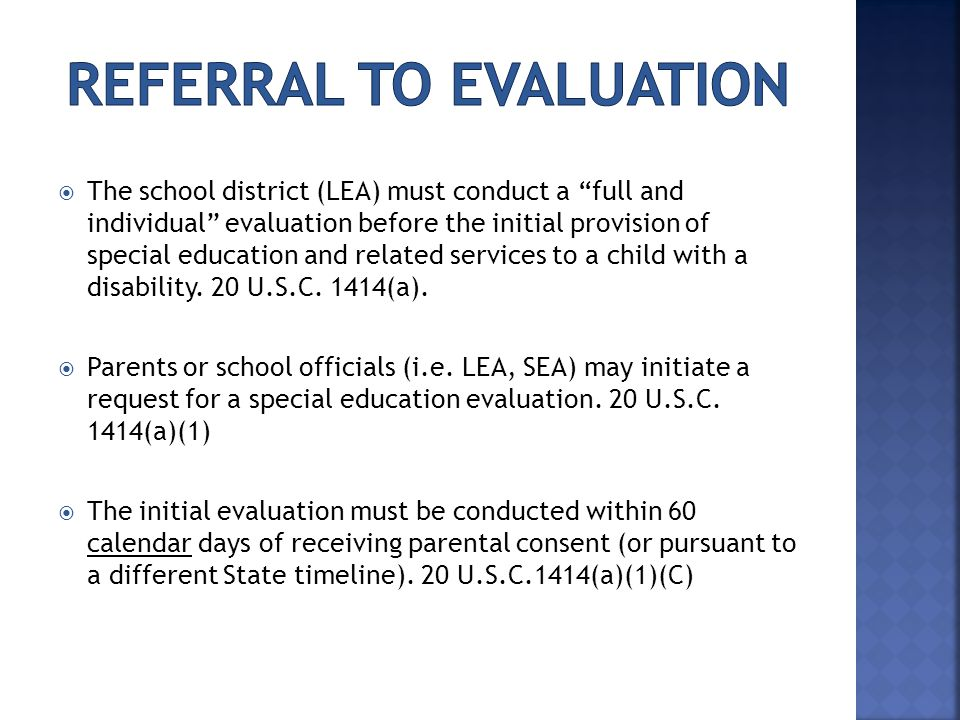  The school district (LEA) must conduct a full and individual evaluation before the initial provision of special education and related services to a child with a disability.