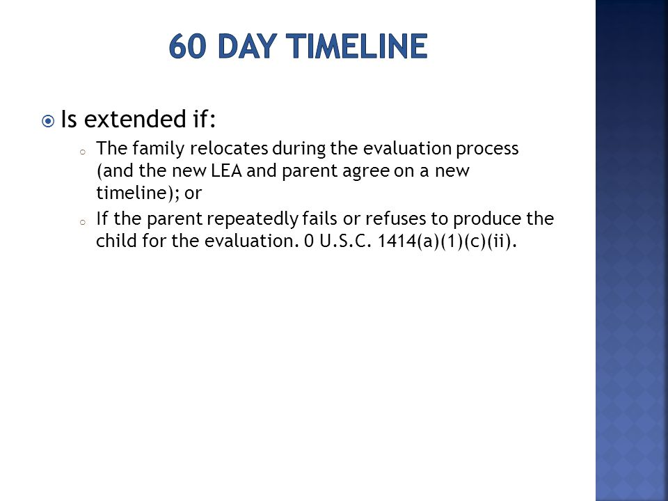  Is extended if: o The family relocates during the evaluation process (and the new LEA and parent agree on a new timeline); or o If the parent repeatedly fails or refuses to produce the child for the evaluation.