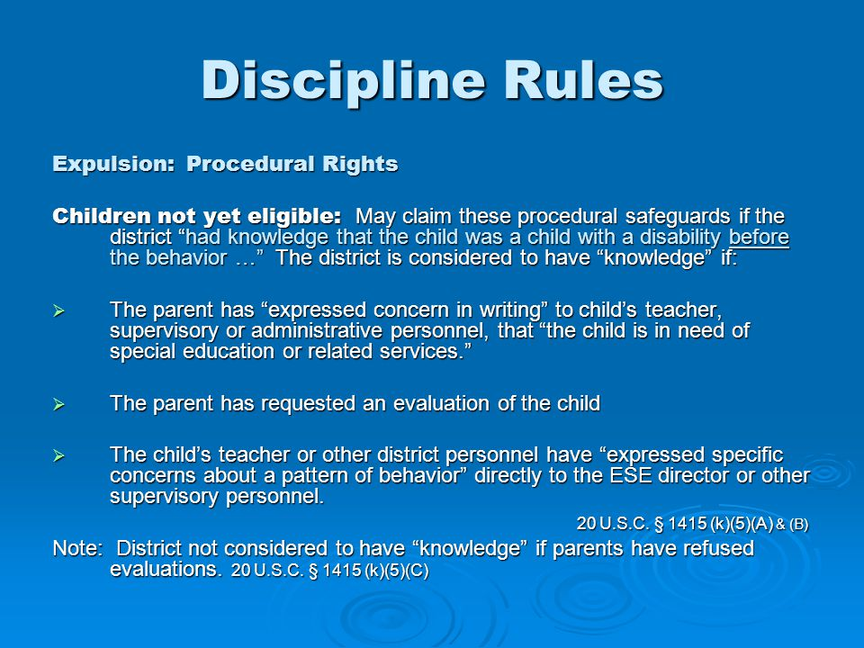 Discipline Rules Expulsion: Procedural Rights Children not yet eligible: May claim these procedural safeguards if the district had knowledge that the child was a child with a disability before the behavior … The district is considered to have knowledge if:  The parent has expressed concern in writing to child's teacher, supervisory or administrative personnel, that the child is in need of special education or related services.  The parent has requested an evaluation of the child  The child's teacher or other district personnel have expressed specific concerns about a pattern of behavior directly to the ESE director or other supervisory personnel.