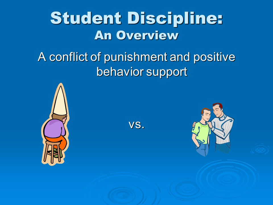 Student Discipline: An Overview A conflict of punishment and positive behavior support vs.