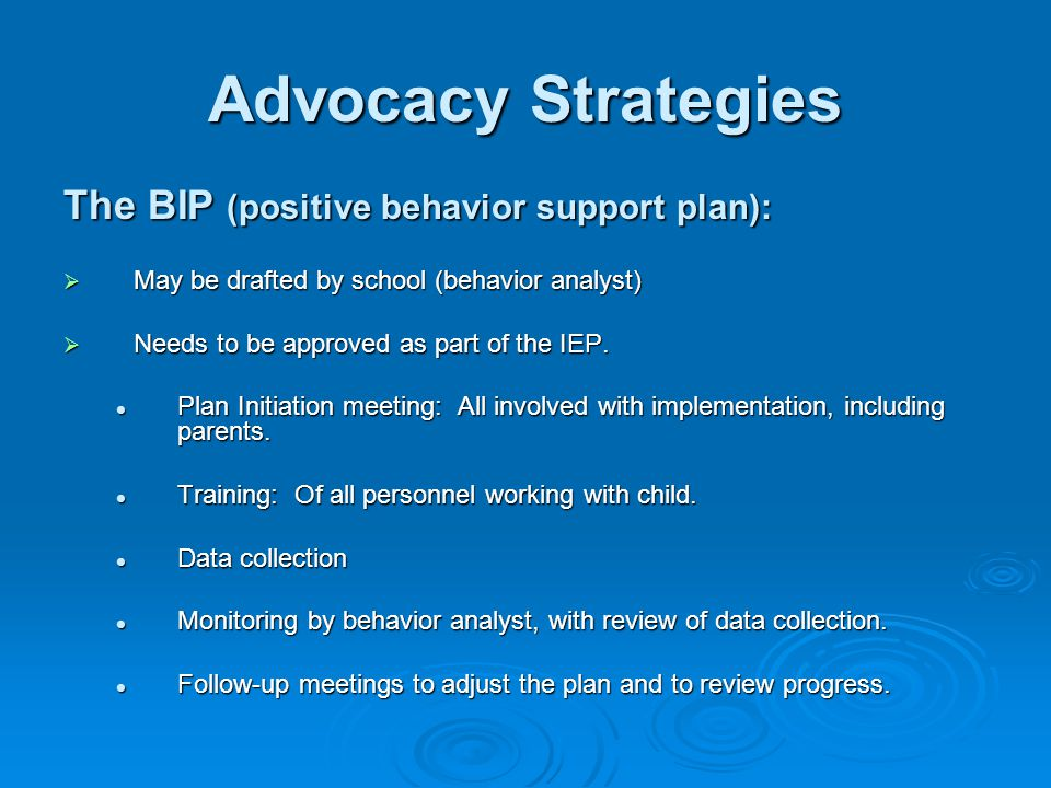 Advocacy Strategies The BIP (positive behavior support plan):  May be drafted by school (behavior analyst)  Needs to be approved as part of the IEP.