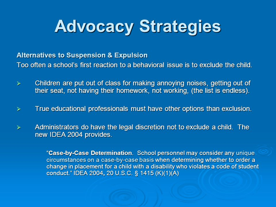 Advocacy Strategies Alternatives to Suspension & Expulsion Too often a school's first reaction to a behavioral issue is to exclude the child.